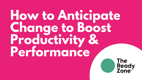How to Anticipate Change to Boost Productivity and Performance
