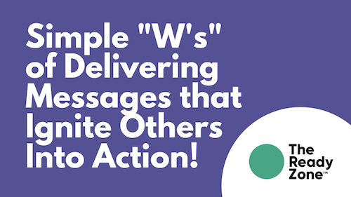 """Simple """"W's"""" of Delivering Messages that Ignites Others Into Action!"""
